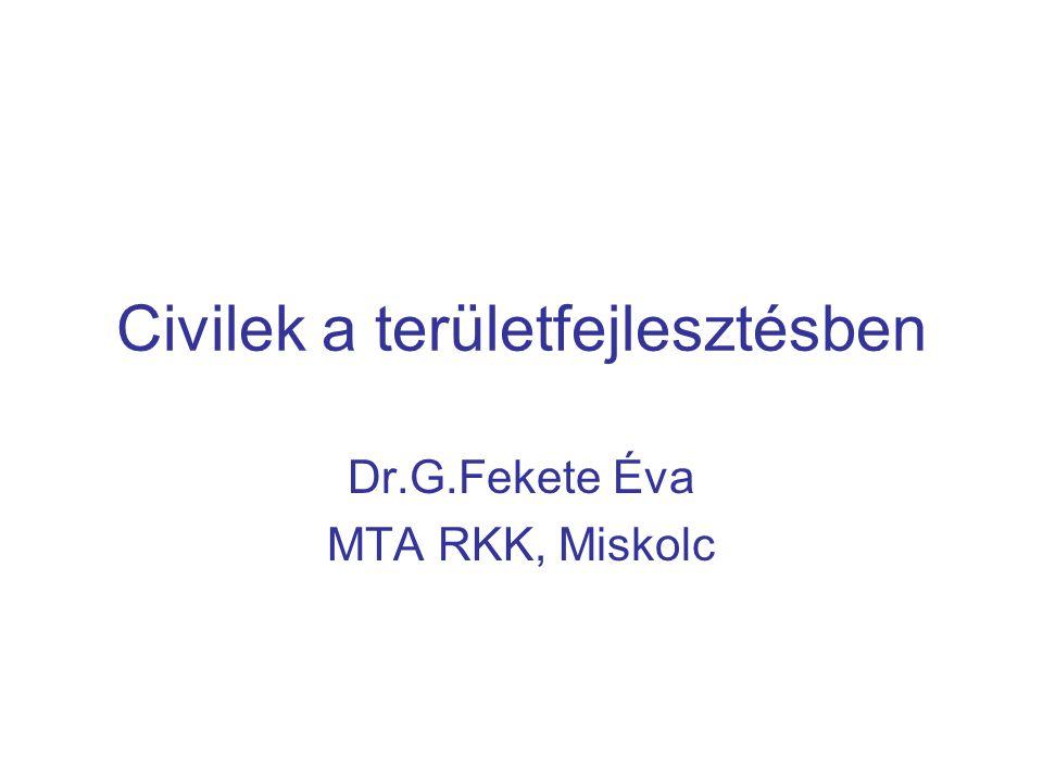 Civilek a területfejlesztésben Dr.G.Fekete Éva MTA RKK, Miskolc