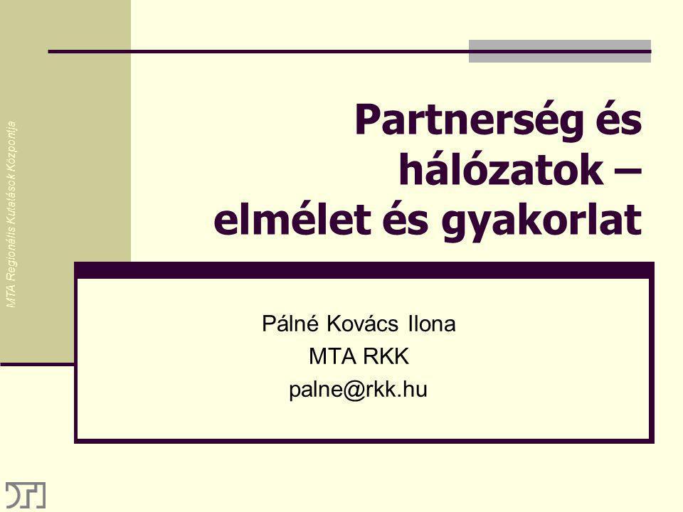 Partnerség és hálózatok – elmélet és gyakorlat Pálné Kovács Ilona MTA RKK palne@rkk.hu MTA Regionális Kutatások Központja
