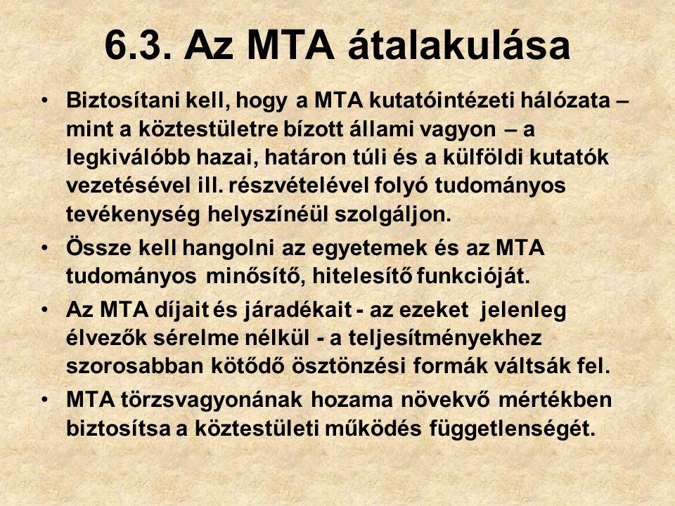 6.3. Az MTA átalakulása Biztosítani kell, hogy a MTA kutatóintézeti hálózata – mint a köztestületre bízott állami vagyon – a legkiválóbb hazai, határo