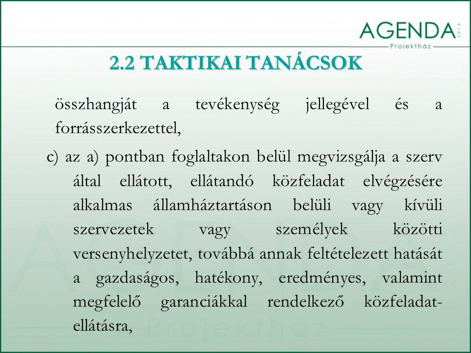 összhangját a tevékenység jellegével és a forrásszerkezettel, c) az a) pontban foglaltakon belül megvizsgálja a szerv által ellátott, ellátandó közfeladat elvégzésére alkalmas államháztartáson belüli vagy kívüli szervezetek vagy személyek közötti versenyhelyzetet, továbbá annak feltételezett hatását a gazdaságos, hatékony, eredményes, valamint megfelelő garanciákkal rendelkező közfeladat- ellátásra, 2.2 TAKTIKAI TANÁCSOK