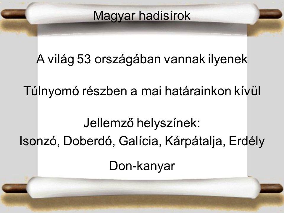 Magyar hadisírok A világ 53 országában vannak ilyenek Túlnyomó részben a mai határainkon kívül Jellemző helyszínek: Isonzó, Doberdó, Galícia, Kárpátalja, Erdély Don-kanyar
