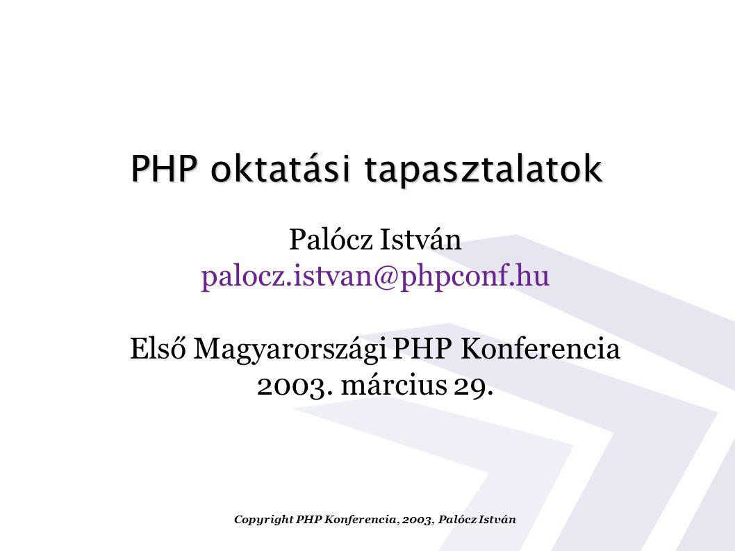PHP oktatási tapasztalatok Palócz István palocz.istvan@phpconf.hu Első Magyarországi PHP Konferencia 2003. március 29. Copyright PHP Konferencia, 2003