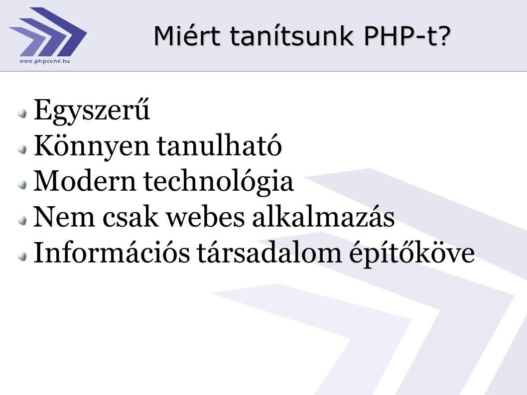 Miért tanítsunk PHP-t? Egyszerű Könnyen tanulható Modern technológia Nem csak webes alkalmazás Információs társadalom építőköve