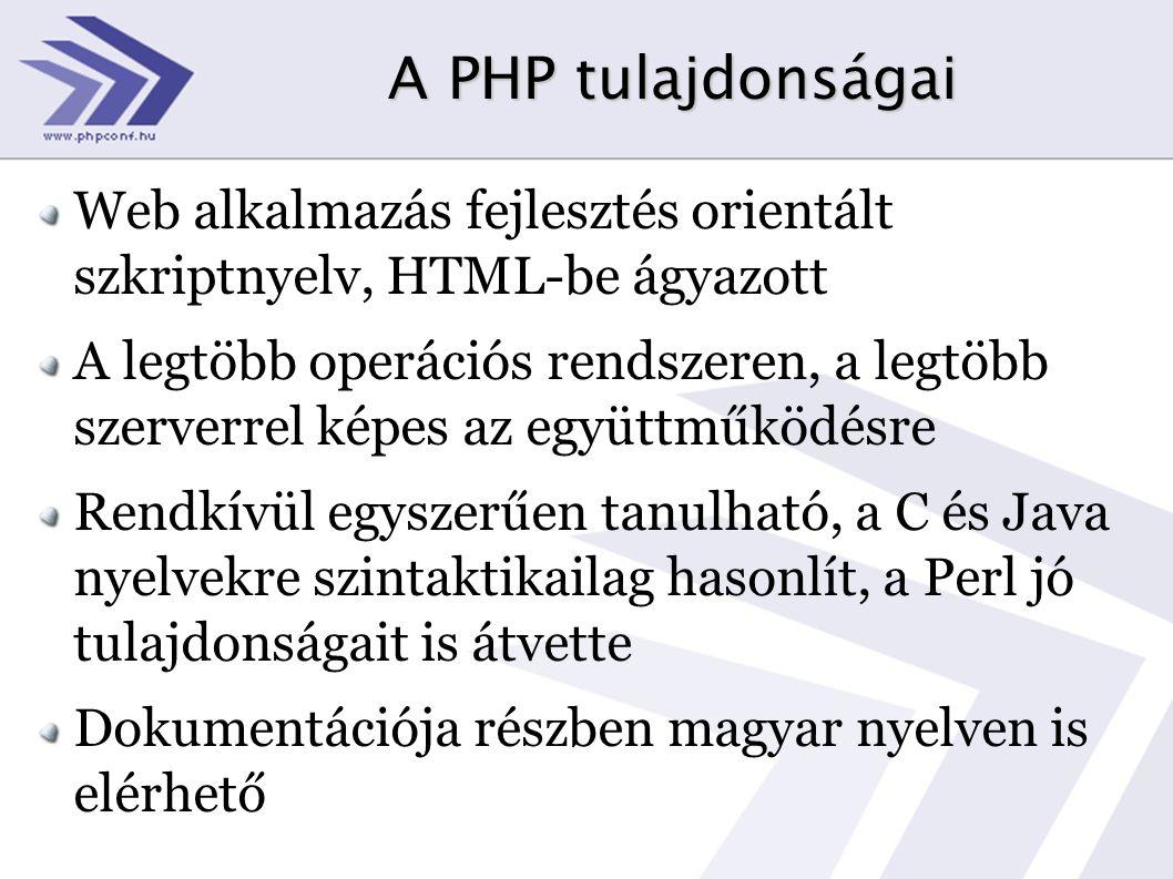 A PHP tulajdonságai Web alkalmazás fejlesztés orientált szkriptnyelv, HTML-be ágyazott A legtöbb operációs rendszeren, a legtöbb szerverrel képes az együttműködésre Rendkívül egyszerűen tanulható, a C és Java nyelvekre szintaktikailag hasonlít, a Perl jó tulajdonságait is átvette Dokumentációja részben magyar nyelven is elérhető