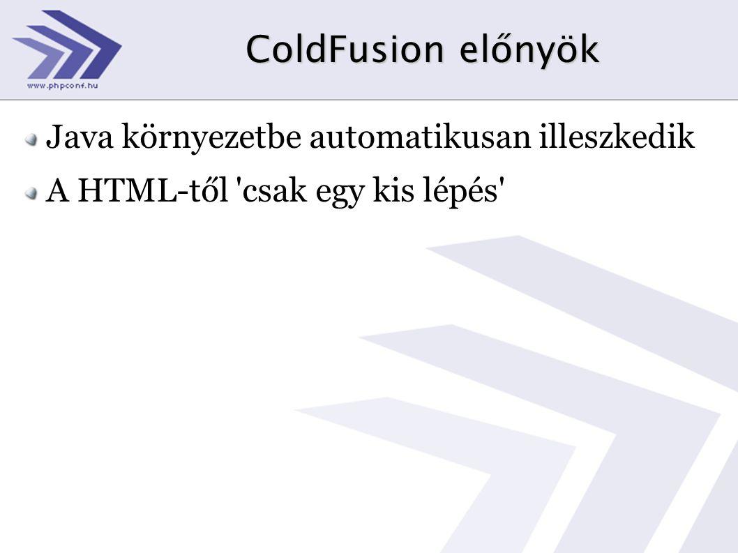 ColdFusion előnyök Java környezetbe automatikusan illeszkedik A HTML-től csak egy kis lépés