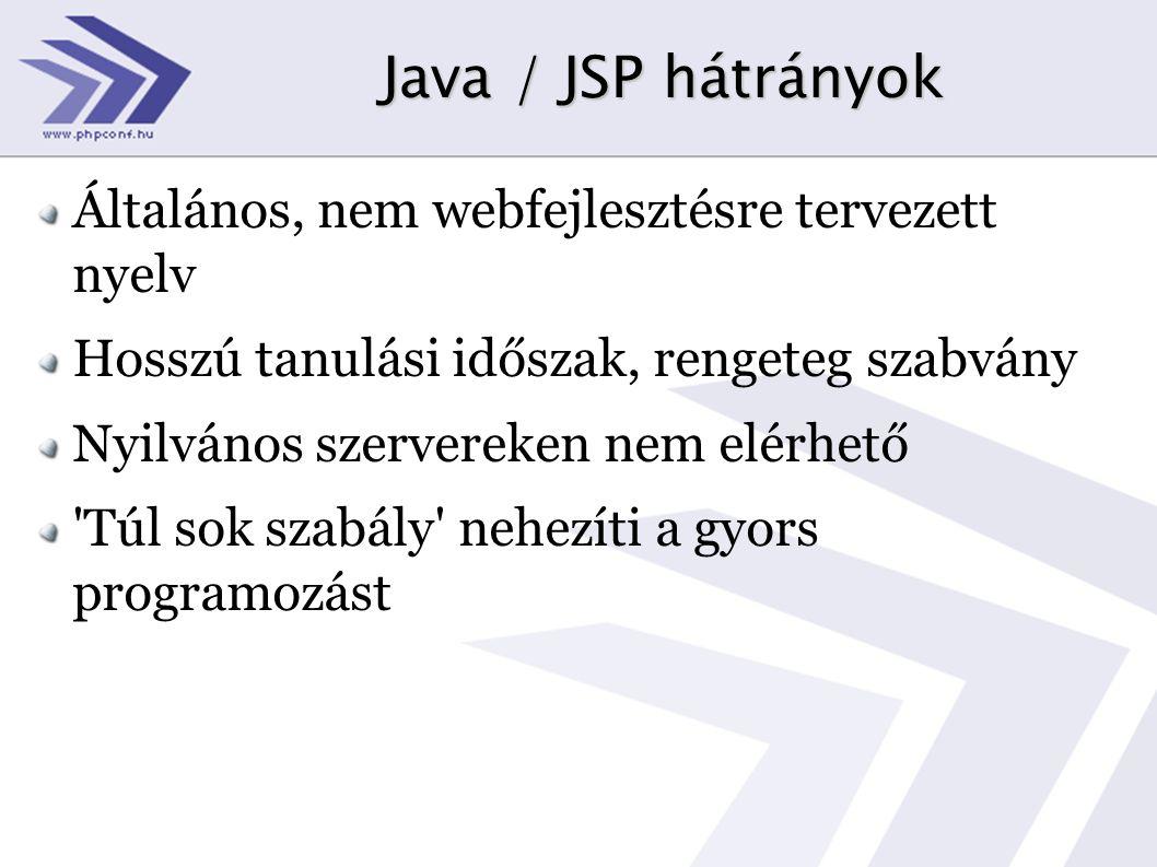 Java / JSP hátrányok Általános, nem webfejlesztésre tervezett nyelv Hosszú tanulási időszak, rengeteg szabvány Nyilvános szervereken nem elérhető Túl sok szabály nehezíti a gyors programozást