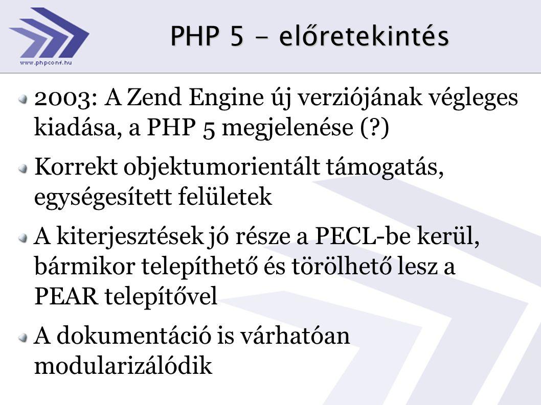 PHP 5 - előretekintés 2003: A Zend Engine új verziójának végleges kiadása, a PHP 5 megjelenése ( ) Korrekt objektumorientált támogatás, egységesített felületek A kiterjesztések jó része a PECL-be kerül, bármikor telepíthető és törölhető lesz a PEAR telepítővel A dokumentáció is várhatóan modularizálódik