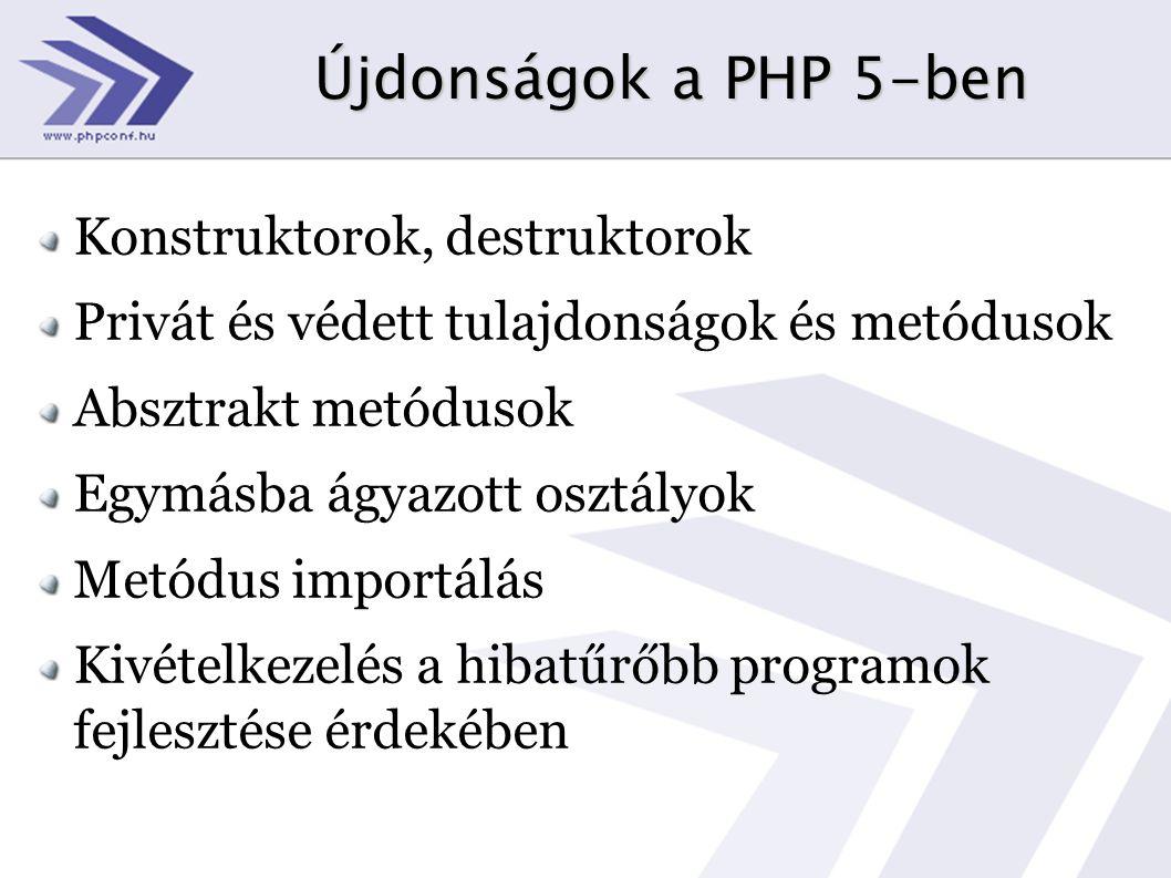 Újdonságok a PHP 5-ben Konstruktorok, destruktorok Privát és védett tulajdonságok és metódusok Absztrakt metódusok Egymásba ágyazott osztályok Metódus importálás Kivételkezelés a hibatűrőbb programok fejlesztése érdekében