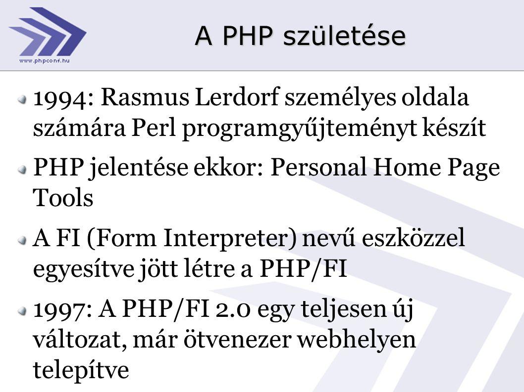 A PHP születése 1994: Rasmus Lerdorf személyes oldala számára Perl programgyűjteményt készít PHP jelentése ekkor: Personal Home Page Tools A FI (Form Interpreter) nevű eszközzel egyesítve jött létre a PHP/FI 1997: A PHP/FI 2.0 egy teljesen új változat, már ötvenezer webhelyen telepítve