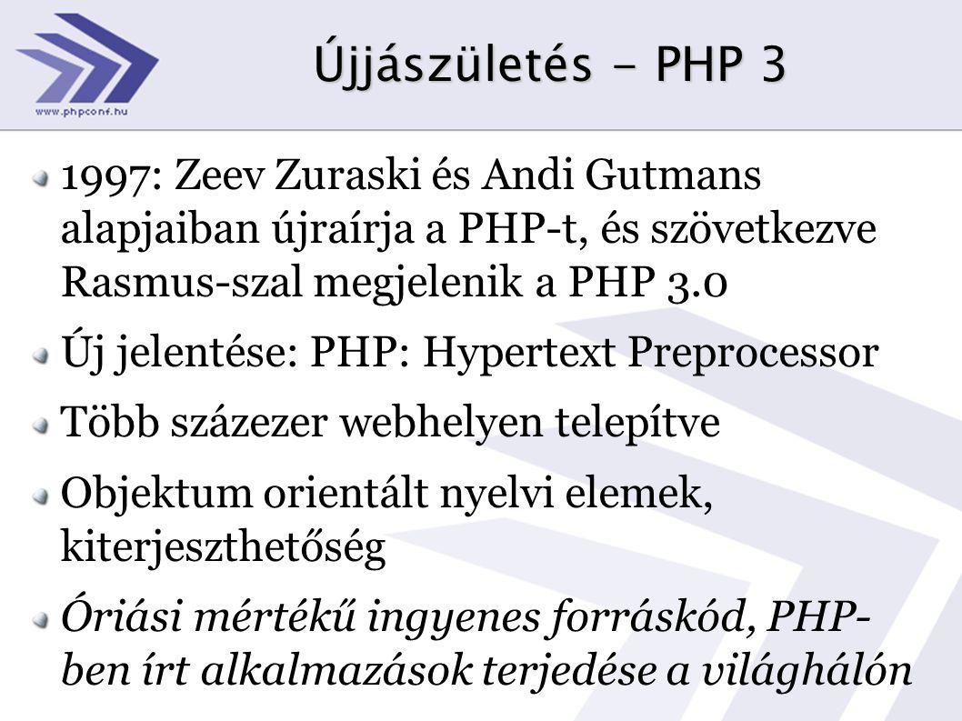 Újjászületés - PHP 3 1997: Zeev Zuraski és Andi Gutmans alapjaiban újraírja a PHP-t, és szövetkezve Rasmus-szal megjelenik a PHP 3.0 Új jelentése: PHP: Hypertext Preprocessor Több százezer webhelyen telepítve Objektum orientált nyelvi elemek, kiterjeszthetőség Óriási mértékű ingyenes forráskód, PHP- ben írt alkalmazások terjedése a világhálón