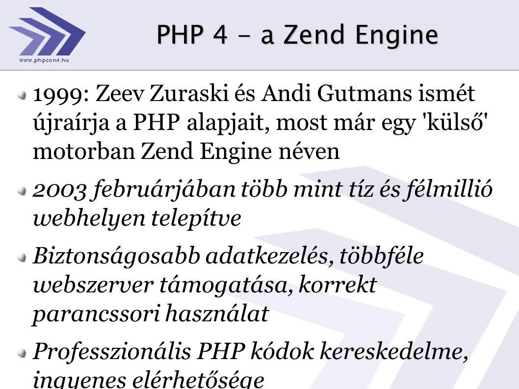 PHP 4 - a Zend Engine 1999: Zeev Zuraski és Andi Gutmans ismét újraírja a PHP alapjait, most már egy külső motorban Zend Engine néven 2003 februárjában több mint tíz és félmillió webhelyen telepítve Biztonságosabb adatkezelés, többféle webszerver támogatása, korrekt parancssori használat Professzionális PHP kódok kereskedelme, ingyenes elérhetősége