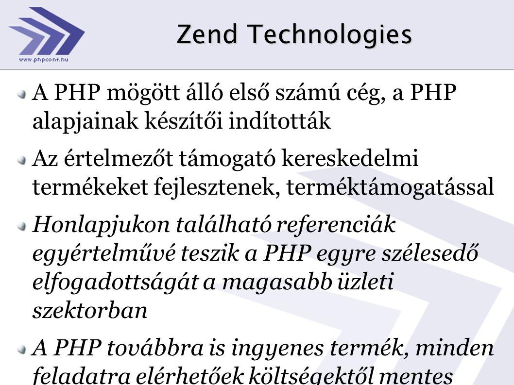 Zend Technologies A PHP mögött álló első számú cég, a PHP alapjainak készítői indították Az értelmezőt támogató kereskedelmi termékeket fejlesztenek, terméktámogatással Honlapjukon található referenciák egyértelművé teszik a PHP egyre szélesedő elfogadottságát a magasabb üzleti szektorban A PHP továbbra is ingyenes termék, minden feladatra elérhetőek költségektől mentes megoldások
