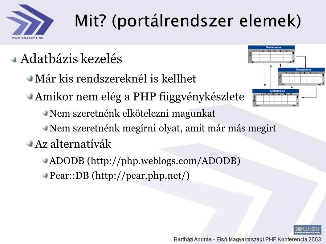 Mit? (portálrendszer elemek) Adatbázis kezelés Már kis rendszereknél is kellhet Amikor nem elég a PHP függvénykészlete Nem szeretnénk elkötelezni magu