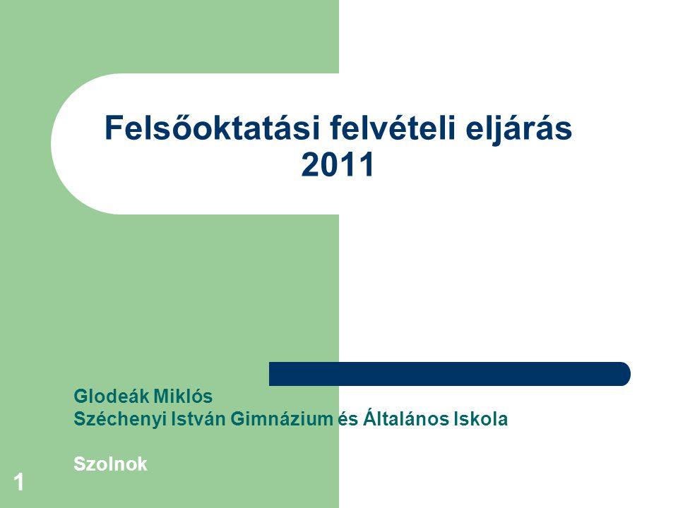 1 Felsőoktatási felvételi eljárás 2011 Glodeák Miklós Széchenyi István Gimnázium és Általános Iskola Szolnok