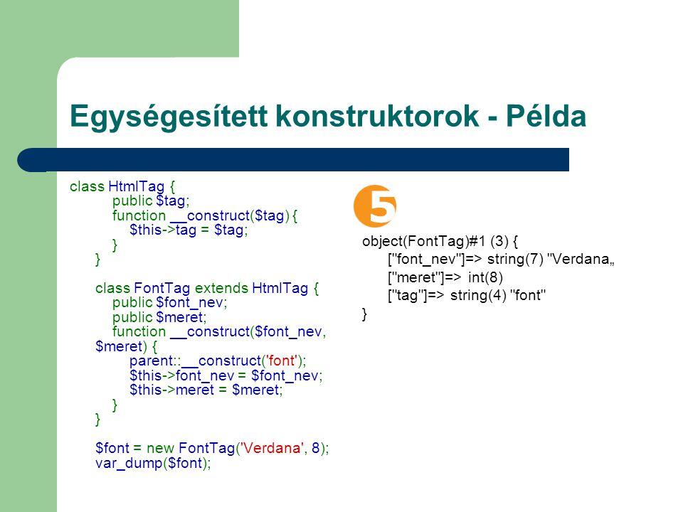 "Egységesített konstruktorok - Példa class HtmlTag { public $tag; function __construct($tag) { $this->tag = $tag; } } class FontTag extends HtmlTag { public $font_nev; public $meret; function __construct($font_nev, $meret) { parent::__construct( font ); $this->font_nev = $font_nev; $this->meret = $meret; } } $font = new FontTag( Verdana , 8); var_dump($font); object(FontTag)#1 (3) { [ font_nev ]=> string(7) Verdana"" [ meret ]=> int(8) [ tag ]=> string(4) font }"