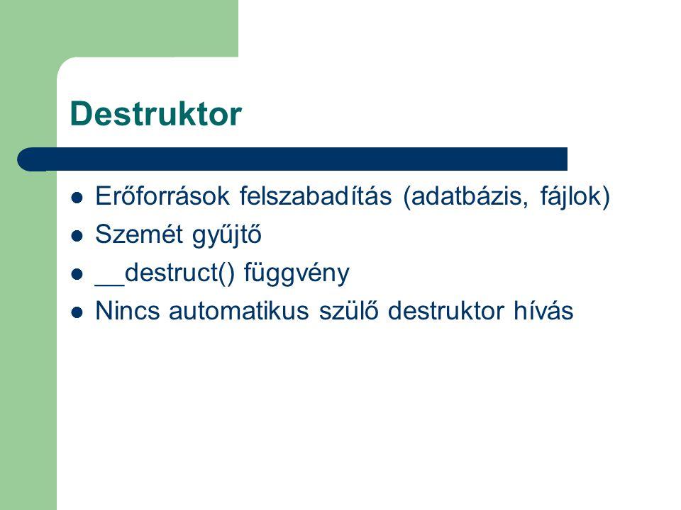Destruktor Erőforrások felszabadítás (adatbázis, fájlok) Szemét gyűjtő __destruct() függvény Nincs automatikus szülő destruktor hívás