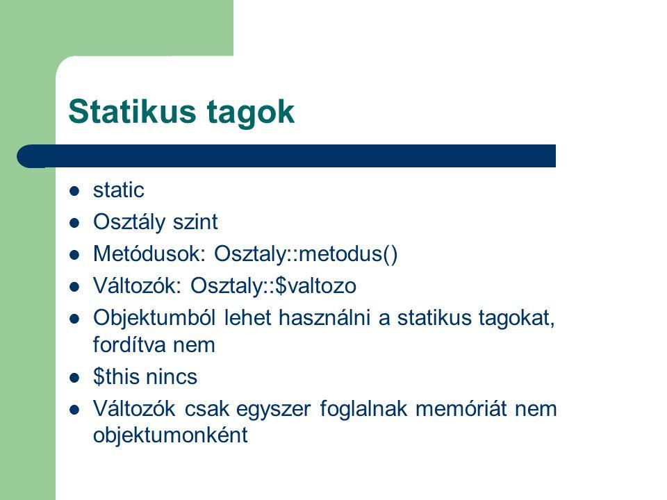 Statikus tagok static Osztály szint Metódusok: Osztaly::metodus() Változók: Osztaly::$valtozo Objektumból lehet használni a statikus tagokat, fordítva nem $this nincs Változók csak egyszer foglalnak memóriát nem objektumonként