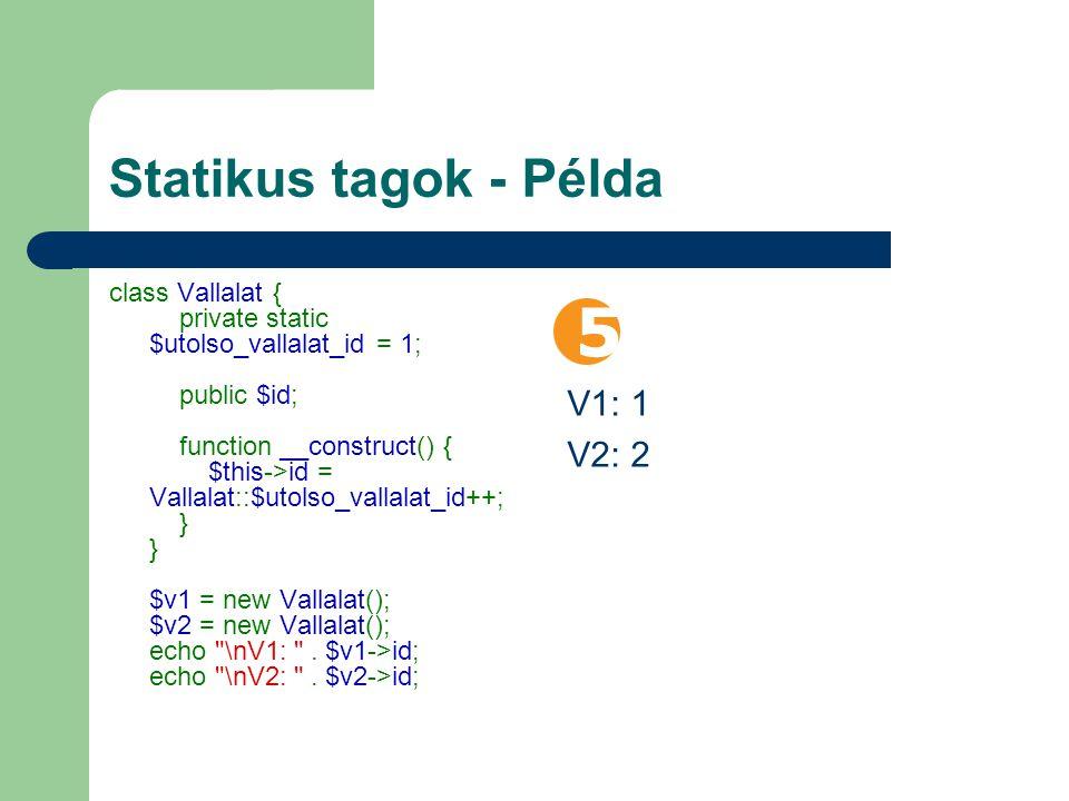 Statikus tagok - Példa class Vallalat { private static $utolso_vallalat_id = 1; public $id; function __construct() { $this->id = Vallalat::$utolso_vallalat_id++; } } $v1 = new Vallalat(); $v2 = new Vallalat(); echo \nV1: .
