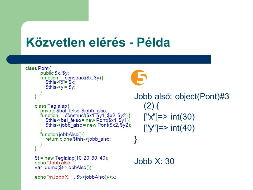 Közvetlen elérés - Példa class Pont { public $x, $y; function __construct($x, $y) { $this->x = $x; $this->y = $y; } } class Teglalap { private $bal_felso, $jobb_also; function __construct($x1, $y1, $x2, $y2) { $this->bal_felso = new Pont($x1, $y1); $this->jobb_also = new Pont($x2, $y2); } function jobbAlso() { return clone $this->jobb_also; } } $t = new Teglalap(10, 20, 30, 40); echo Jobb alsó: ; var_dump($t->jobbAlso()); echo \nJobb X: .