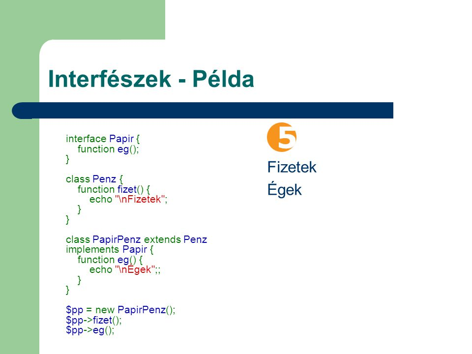 Interfészek - Példa interface Papir { function eg(); } class Penz { function fizet() { echo \nFizetek ; } } class PapirPenz extends Penz implements Papir { function eg() { echo \nÉgek ;; } } $pp = new PapirPenz(); $pp->fizet(); $pp->eg(); Fizetek Égek