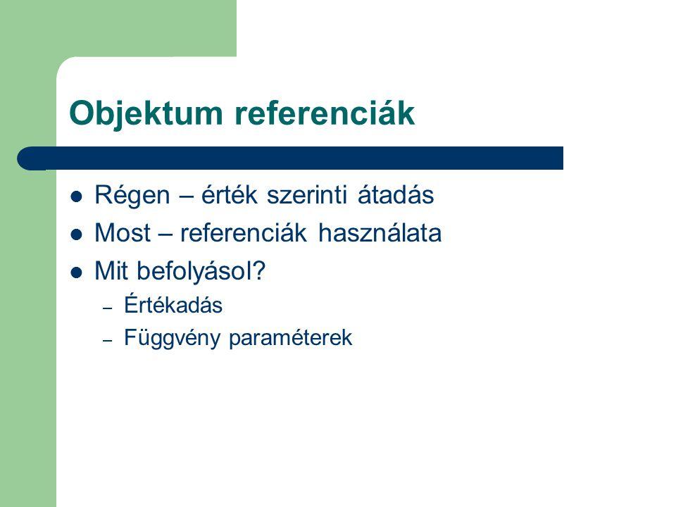 Objektum referenciák Régen – érték szerinti átadás Most – referenciák használata Mit befolyásol.