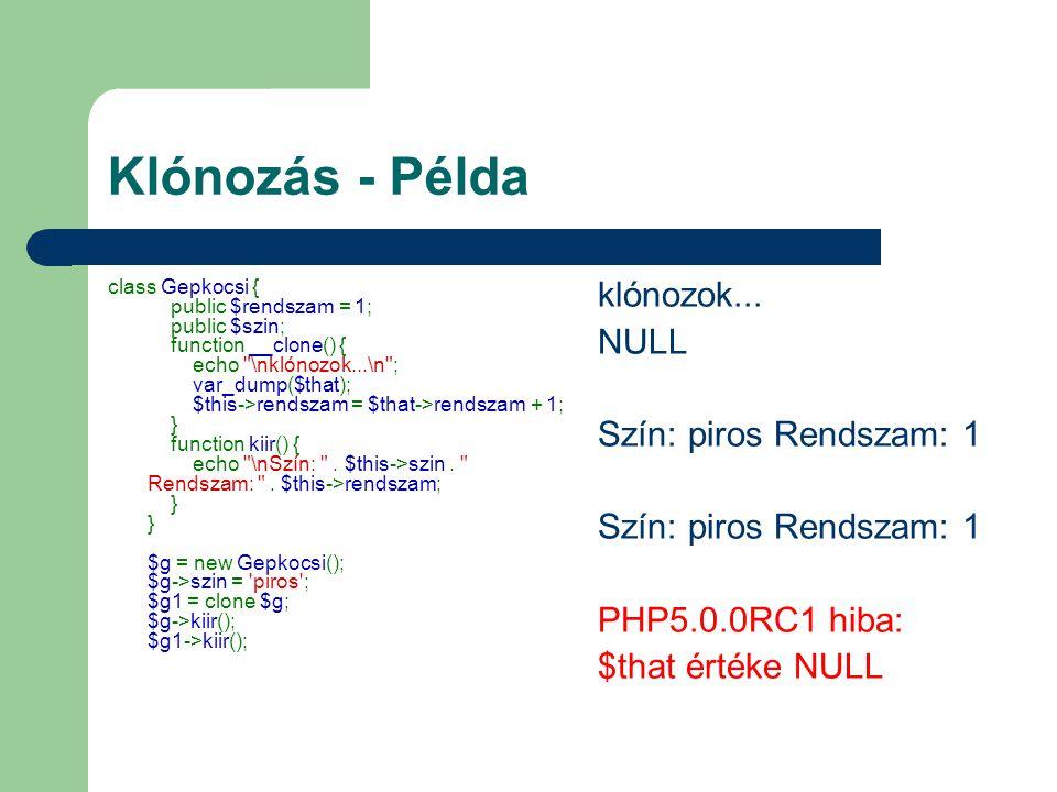 Klónozás - Példa class Gepkocsi { public $rendszam = 1; public $szin; function __clone() { echo \nklónozok...\n ; var_dump($that); $this->rendszam = $that->rendszam + 1; } function kiir() { echo \nSzín: .