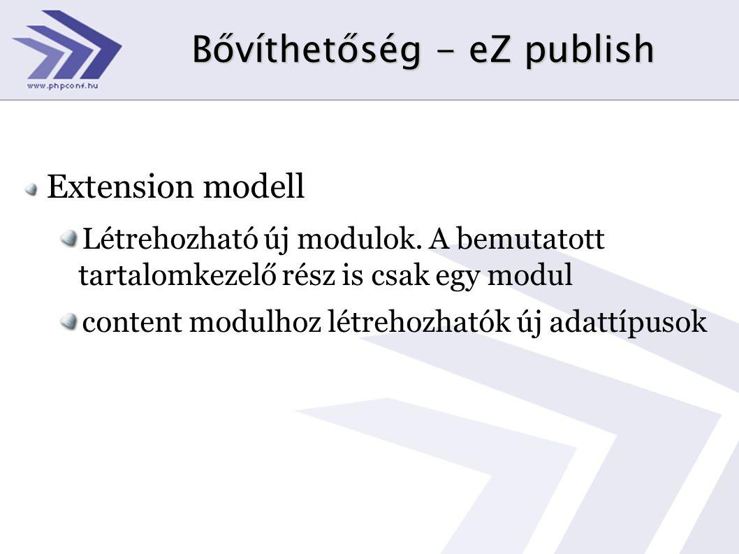 Bővíthetőség - eZ publish Extension modell Létrehozható új modulok. A bemutatott tartalomkezelő rész is csak egy modul content modulhoz létrehozhatók