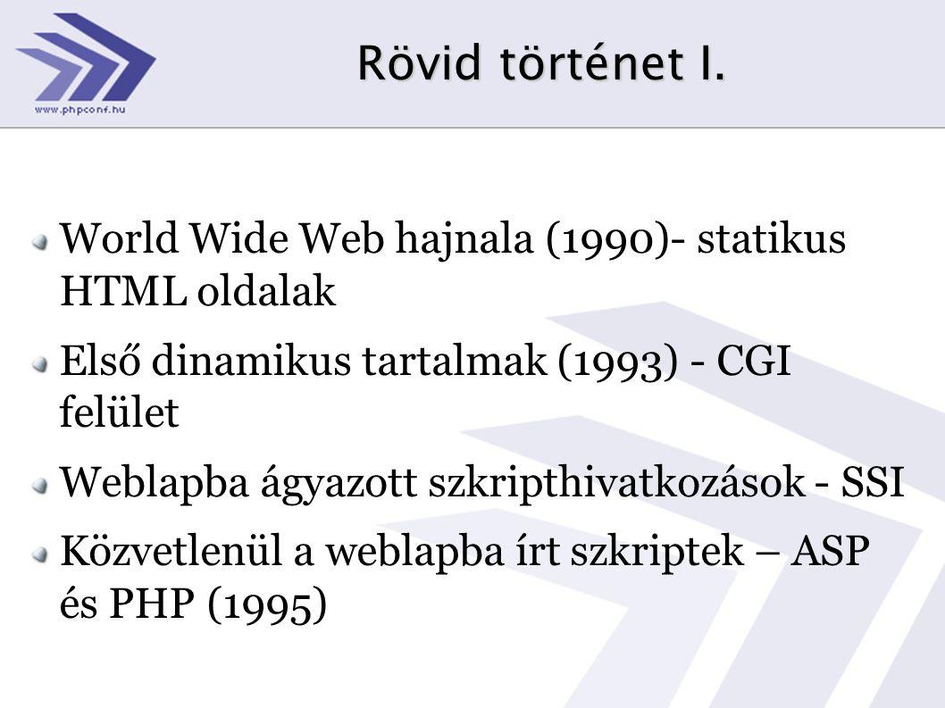 Rövid történet I. World Wide Web hajnala (1990)- statikus HTML oldalak Első dinamikus tartalmak (1993) - CGI felület Weblapba ágyazott szkripthivatkoz