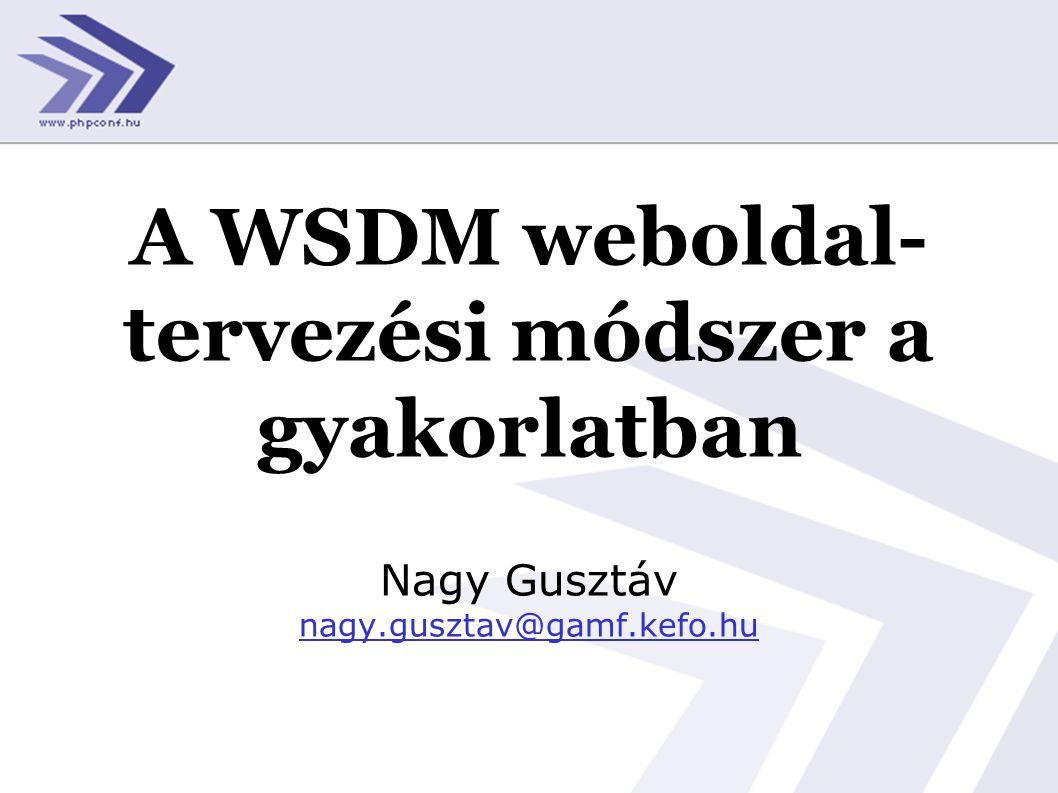 A WSDM weboldal- tervezési módszer a gyakorlatban Nagy Gusztáv nagy.gusztav@gamf.kefo.hu