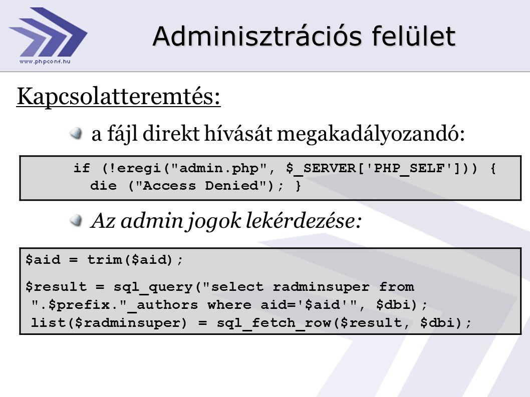 Adminisztrációs felület Kapcsolatteremtés: a fájl direkt hívását megakadályozandó: Az admin jogok lekérdezése: if (!eregi( admin.php , $_SERVER[ PHP_SELF ])) { die ( Access Denied ); } $aid = trim($aid); $result = sql_query( select radminsuper from .$prefix. _authors where aid= $aid , $dbi); list($radminsuper) = sql_fetch_row($result, $dbi);