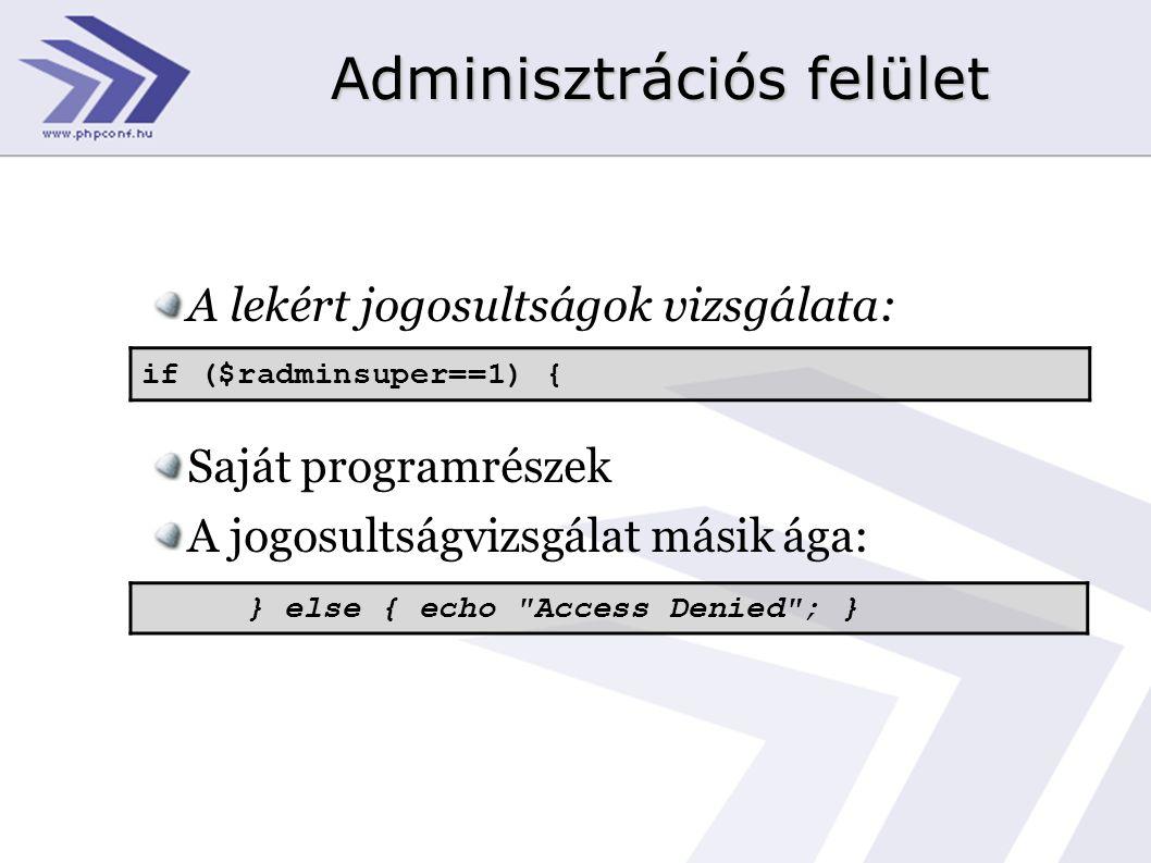 Adminisztrációs felület A lekért jogosultságok vizsgálata: Saját programrészek A jogosultságvizsgálat másik ága: if ($radminsuper==1) { } else { echo Access Denied ; }