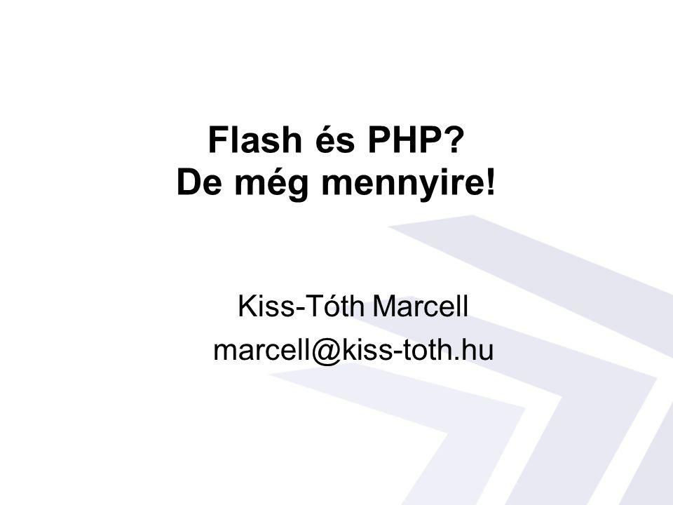 Flash és PHP De még mennyire! Kiss-Tóth Marcell marcell@kiss-toth.hu