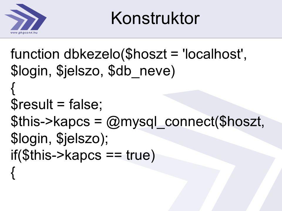 Konstruktor function dbkezelo($hoszt = 'localhost', $login, $jelszo, $db_neve) { $result = false; $this->kapcs = @mysql_connect($hoszt, $login, $jelsz