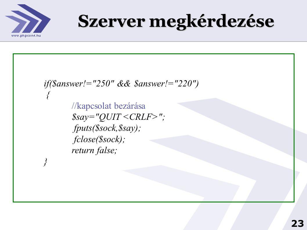 24 Szerver megkérdezése //levélküldés eljátszása //a küldő: $say= MAIL FROM: <> ; echo SAY: .$say; fputs($sock,$say); //itt több válasz is lehet, de lényegében mindegy, mit válaszol $answer= ; $answer=fgets($sock); echo ANS: .$answer;