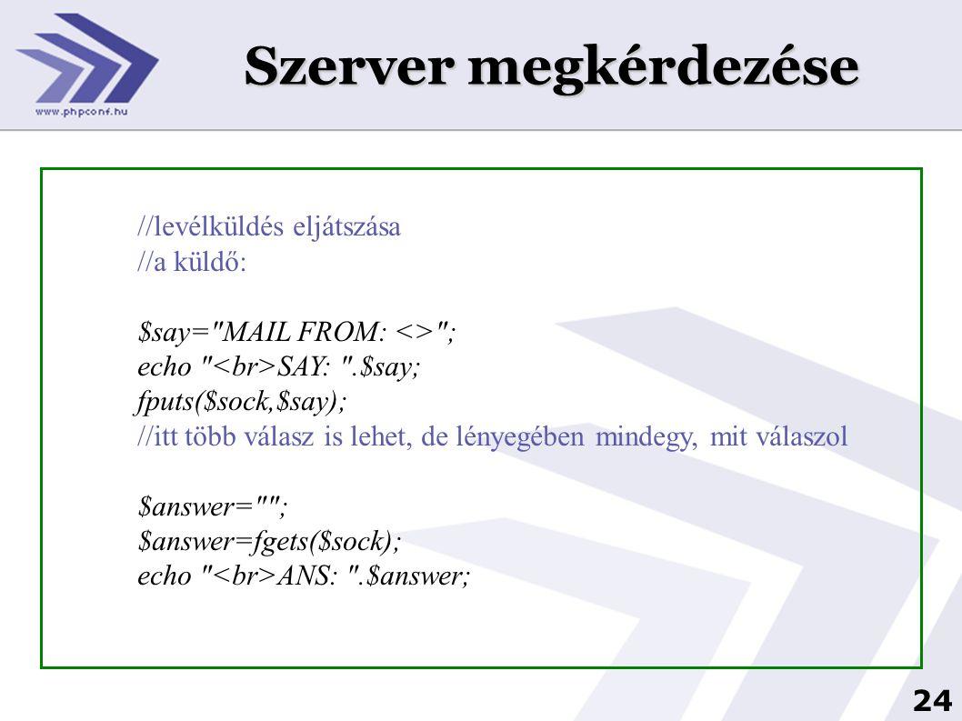 25 Szerver megkérdezése if($answer!= 250 && $answer!= 220 &&!strchr($answer,$mailhost)) { $say= QUIT ; fputs($sock,$say); fclose($sock); return false; }