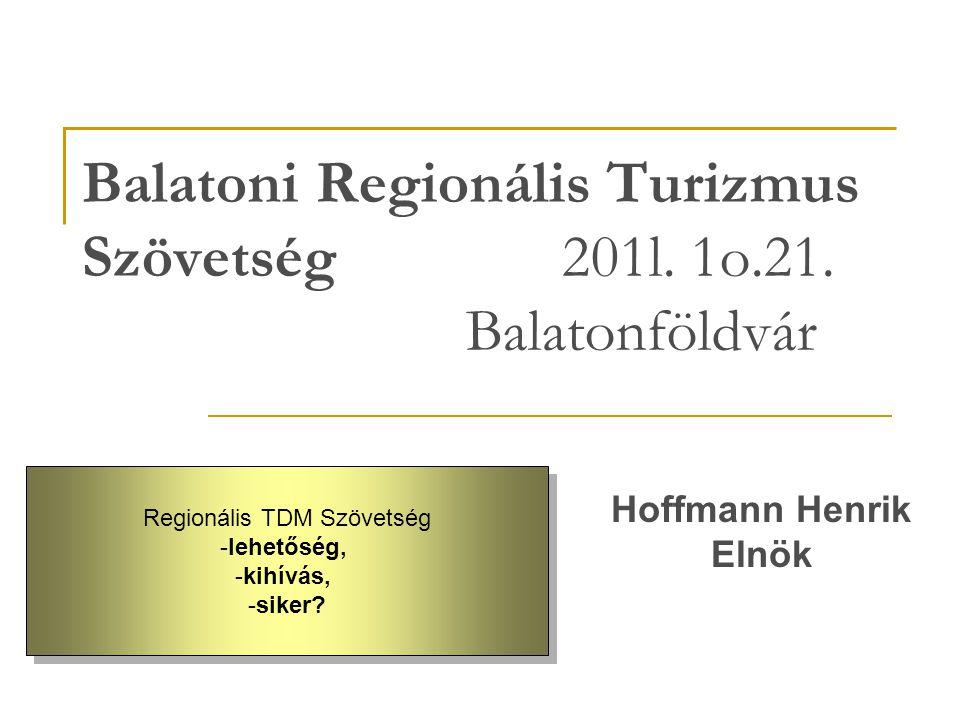 Balatoni Regionális Turizmus Szövetség 201l. 1o.21. Balatonföldvár Hoffmann Henrik Elnök Regionális TDM Szövetség -lehetőség, -kihívás, -siker? Region