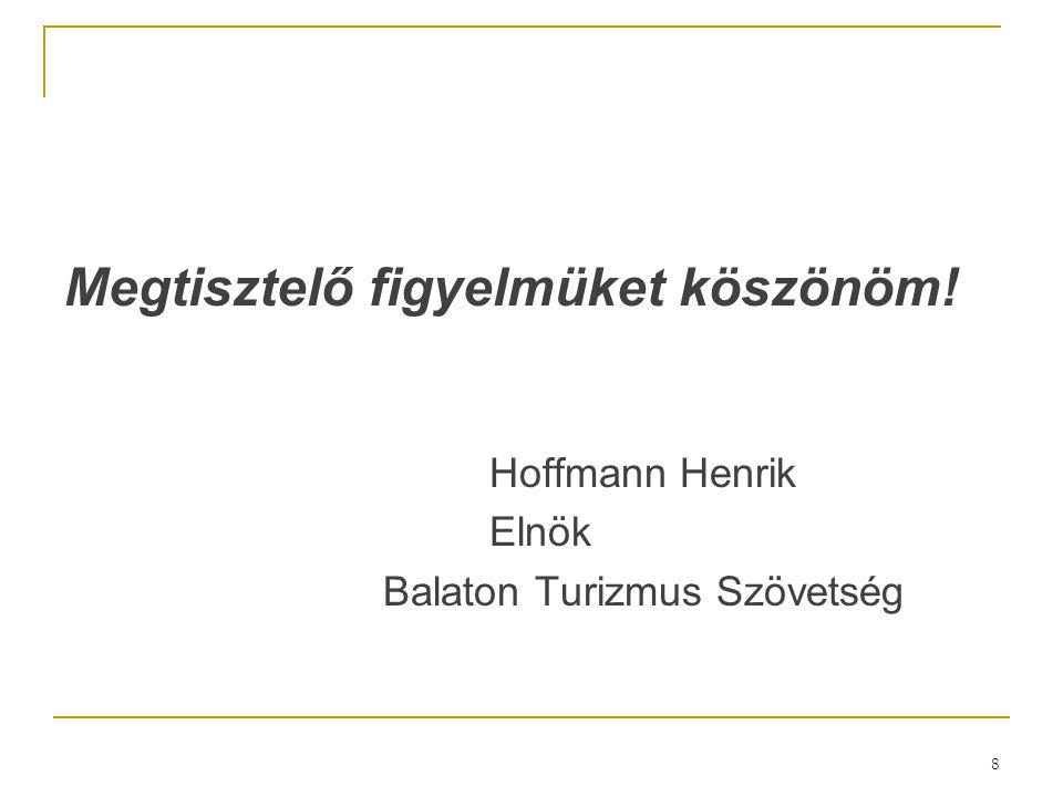 8 Megtisztelő figyelmüket köszönöm! Hoffmann Henrik Elnök Balaton Turizmus Szövetség