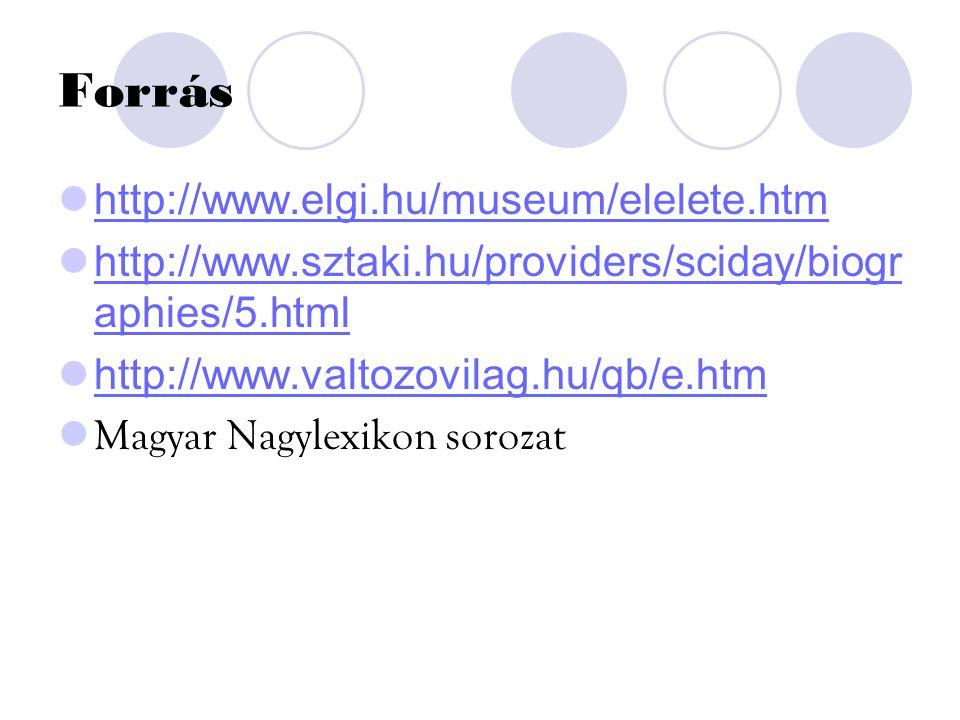 Forrás http://www.elgi.hu/museum/elelete.htm http://www.sztaki.hu/providers/sciday/biogr aphies/5.html http://www.valtozovilag.hu/qb/e.htm Magyar Nagylexikon sorozat