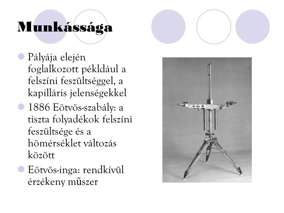Munkássága Pályája elején foglalkozott pékldául a felszíni feszültséggel, a kapilláris jelenségekkel 1886 Eötvös-szabály: a tiszta folyadékok felszíni feszültsége és a hömérséklet változás között Eötvös-inga: rendkívül érzékeny m ű szer