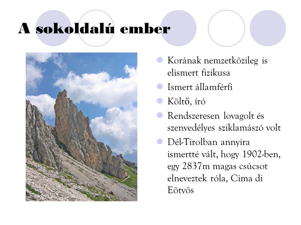 A sokoldalú ember Korának nemzetközileg is elismert fizikusa Ismert államférfi Költ ő, író Rendszeresen lovagolt és szenvedélyes sziklamászó volt Dél-Tirolban annyira ismertté vált, hogy 1902-ben, egy 2837m magas csúcsot elneveztek róla, Cima di Eötvös