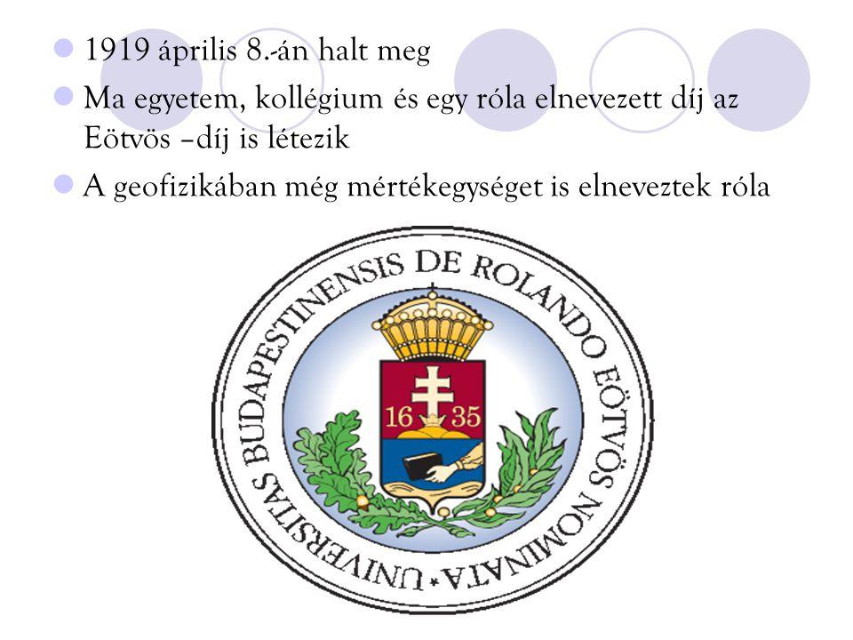 1919 április 8.-án halt meg Ma egyetem, kollégium és egy róla elnevezett díj az Eötvös –díj is létezik A geofizikában még mértékegységet is elneveztek róla