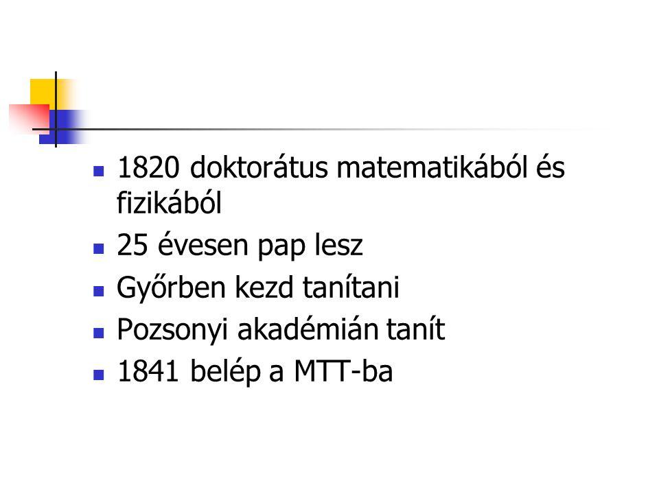 1820 doktorátus matematikából és fizikából 25 évesen pap lesz Győrben kezd tanítani Pozsonyi akadémián tanít 1841 belép a MTT-ba