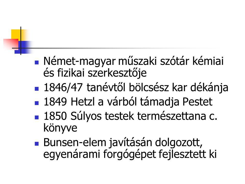 Német-magyar műszaki szótár kémiai és fizikai szerkesztője 1846/47 tanévtől bölcsész kar dékánja 1849 Hetzl a várból támadja Pestet 1850 Súlyos testek