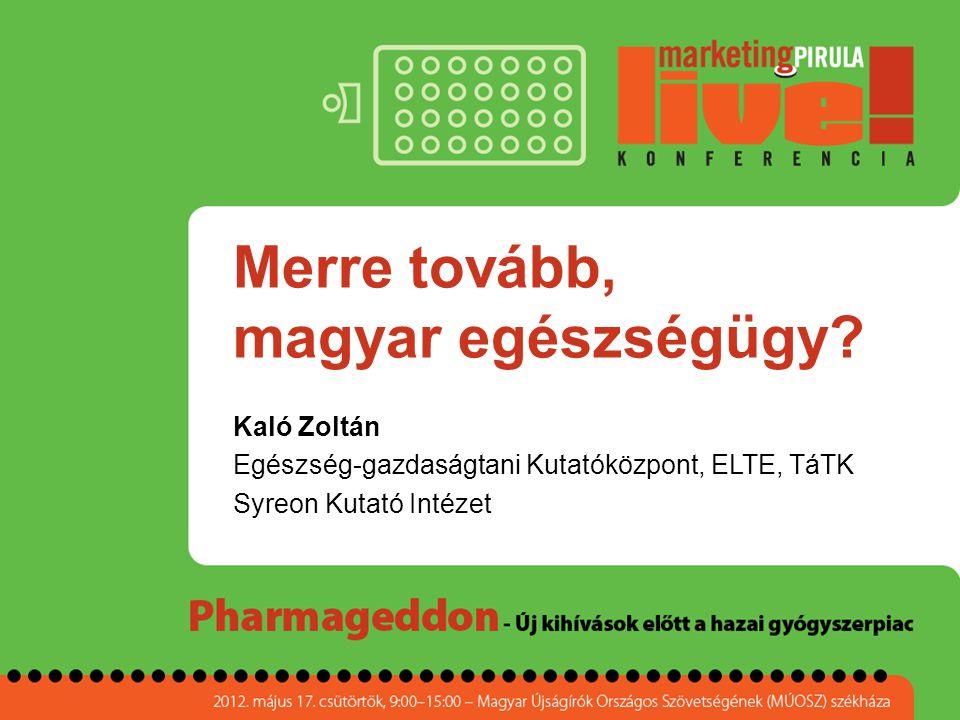 Merre tovább, magyar egészségügy? Kaló Zoltán Egészség-gazdaságtani Kutatóközpont, ELTE, TáTK Syreon Kutató Intézet