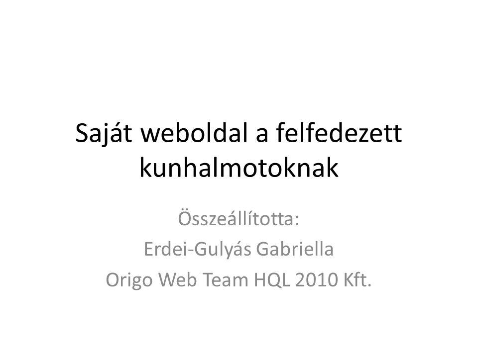 Saját weboldal a felfedezett kunhalmotoknak Összeállította: Erdei-Gulyás Gabriella Origo Web Team HQL 2010 Kft.