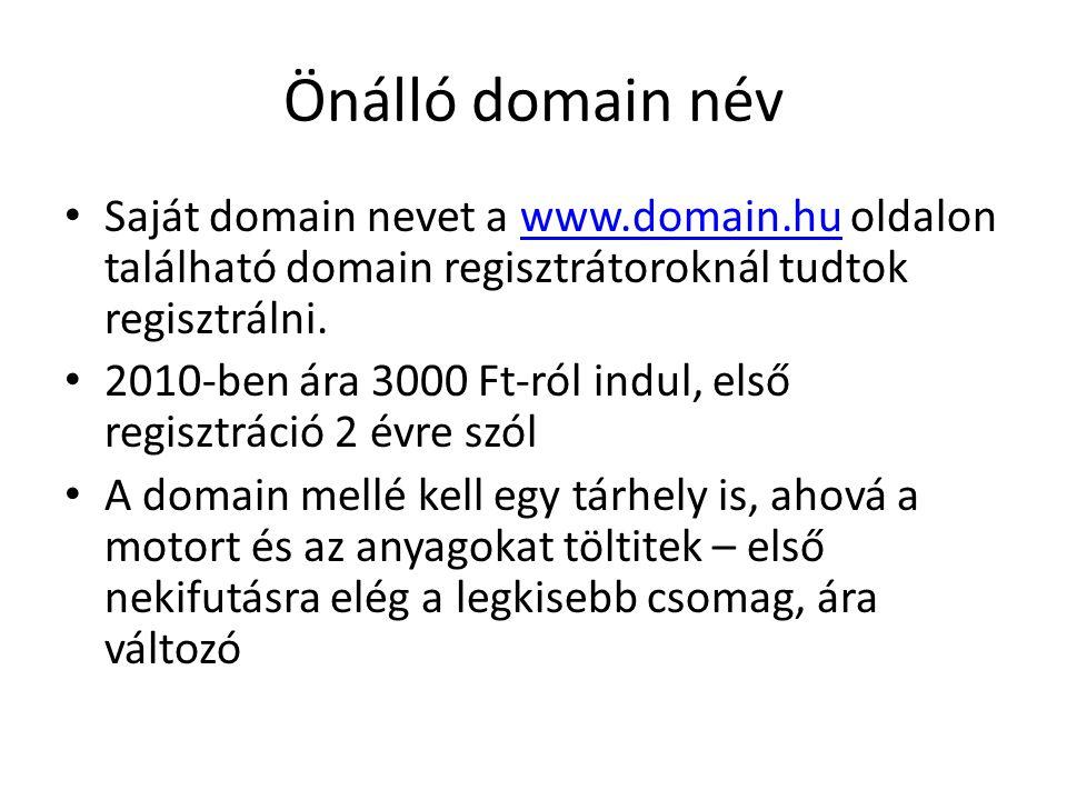 Önálló domain név Saját domain nevet a www.domain.hu oldalon található domain regisztrátoroknál tudtok regisztrálni.www.domain.hu 2010-ben ára 3000 Ft-ról indul, első regisztráció 2 évre szól A domain mellé kell egy tárhely is, ahová a motort és az anyagokat töltitek – első nekifutásra elég a legkisebb csomag, ára változó