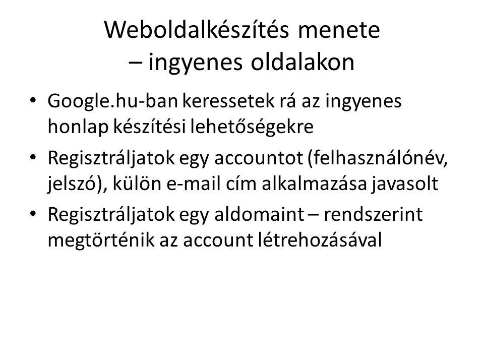 Weboldalkészítés menete – ingyenes oldalakon Google.hu-ban keressetek rá az ingyenes honlap készítési lehetőségekre Regisztráljatok egy accountot (felhasználónév, jelszó), külön e-mail cím alkalmazása javasolt Regisztráljatok egy aldomaint – rendszerint megtörténik az account létrehozásával