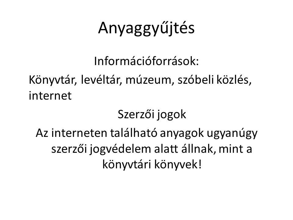 Anyaggyűjtés Információforrások: Könyvtár, levéltár, múzeum, szóbeli közlés, internet Szerzői jogok Az interneten található anyagok ugyanúgy szerzői jogvédelem alatt állnak, mint a könyvtári könyvek!