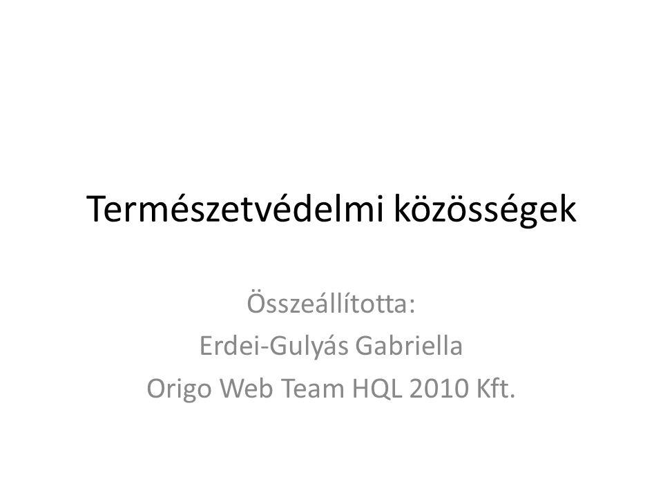 Természetvédelmi közösségek Összeállította: Erdei-Gulyás Gabriella Origo Web Team HQL 2010 Kft.