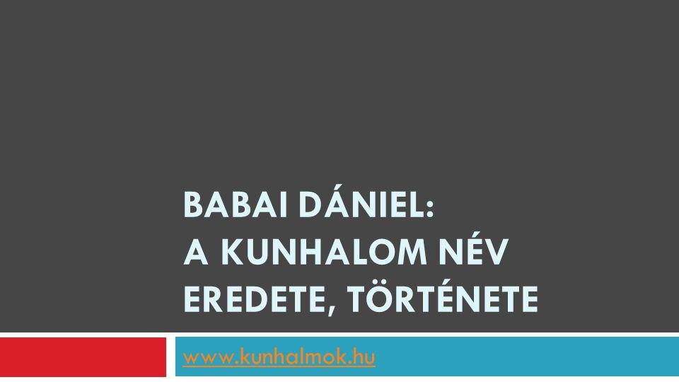 BABAI DÁNIEL: A KUNHALOM NÉV EREDETE, TÖRTÉNETE www.kunhalmok.hu